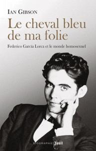 Ian Gibson - Cheval bleu de ma folie - Federico Garcia Lorca et le monde homosexuel.