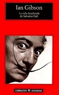 Ian Gibson - La vida desaforeada de Salvador Dali.