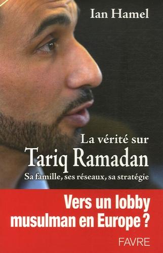 Ian Hamel - La vérité sur Tariq Ramadan - Sa famille, ses réseaux, sa stratégie.