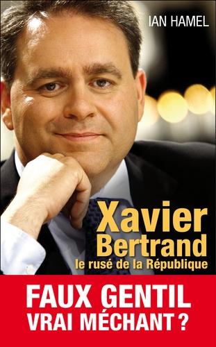 Ian Hamel - Xavier Bertrand, les coulisses d'une ambition.
