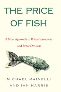 Ian Harris et Michael Mainelli - The Price of Fish - A New Approach to Wicked Economics and Better Decisions.