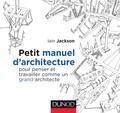 Ian Jackson - Petit manuel d'architecture pour penser et travailler comme un grand architecte.