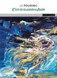 Ian Larue - Le pouring - L'art de la peinture fluide.
