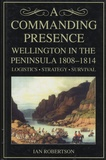 Ian Robertson - A Commanding Presence - Wellington in the Peninsula 1808-1814 - Logistics, Strategy, Survival.