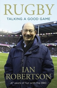 Ian Robertson - Rugby: Talking A Good Game - The Perfect Gift for Rugby Fans.