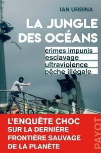 Ian Urbina - La Jungle des océans - Crimes impunis, esclavage, ultraviolence, pêche illégale.