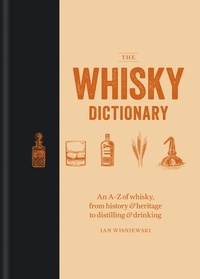 Ian Wisniewski - The Whisky Dictionary - An A–Z of whisky, from history & heritage to distilling & drinking.