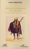 Iaroslav Lebedynsky - Armes et guerriers du Caucase - Les traditions guerrières des peuples caucasiens.