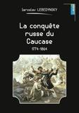 Iaroslav Lebedynsky - La conquête russe du Caucase - 1774-1864.