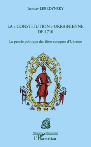 """Iaroslav Lebedynsky - La """"constitution"""" ukrainienne de 1710 - La pensée politique des élites cosaques d'Ukraine."""