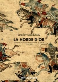 """Iaroslav Lebedynsky - La Horde d'Or - Conquête mongole et """"Joug tatar"""" en Europe (1236-1502)."""