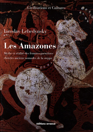 Iaroslav Lebedynsky - Les Amazones - Mythe et réalité des femmes guerrières chez les anciens nomades de la steppe.