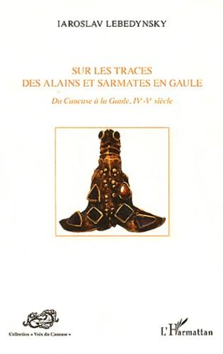 Iaroslav Lebedynsky - Sur les traces des Alains et Sarmates en Gaule - Du Caucase à la Gaule, IVe-Ve siècle.