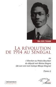 Iba Der Thiam - La révolution de 1914 au Sénégal - Ou L'élection au Palais Bourbon du député Blaise Diagne (de son vrai nom Galaye Mbaye Diagne), Tome 1.