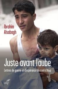 Ibrahim Alsabagh - Juste avant l'aube - Lettres de guerre et d'espérance du curé d'Alep.