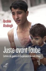 Ibrahim Alsabagh - Juste avant l'aube - Lettres de guerre et d'espérance envoyées d'Alep.