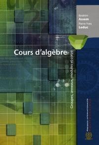 Ibrahim Assem et Pierre Yves Leduc - Cours d'algèbre - Groupes, anneaux, modules et corps.