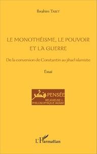 Le monothéisme, le pouvoir et la guerre- De la conversion de Constantin au jihad islamiste - Ibrahim Tabet |