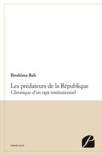 Ibrahima Bah - Les prédateurs de la République - Chronique d'un rapt institutionnel.
