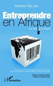 Ibrahima Théo Lam - Entreprendre en Afrique - Les clefs de la réussite.