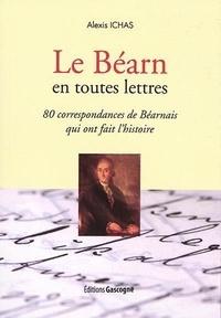Ichas Alexis - Le Béarn en toutes lettres : 80 correspondances de Béarnais qui ont fait l'histoire.