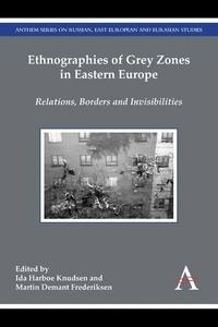 Ida Harboe Knudsen et Martin Demant Frederiksen - Ethnographies of Grey Zones in Eastern Europe - Relations, Borders and Invisibilities.