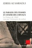 Idriss Al'Amraoui - Le paradis des femmes et l'enfer des chevaux - La France de 1860 vue par l'émissaire du Sultan.