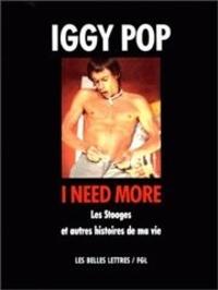 Iggy Pop - I need more - Les Stooges et autres histoires de ma vie.