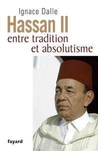 Ignace Dalle - Hassan II - Entre tradition et absolutisme.