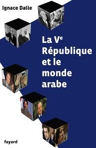 Ignace Dalle - La Ve République et le monde arabe.