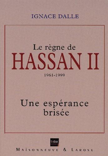 Ignace Dalle - Le règne de Hassan II 1961-1999. - Une espérance brisée.