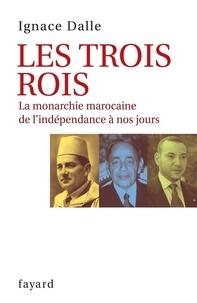 Ignace Dalle - Les Trois Rois - La monarchie marocaine de l'indépendance à nos jours.