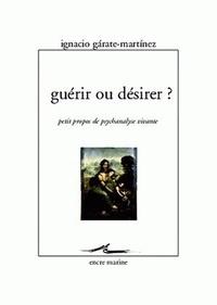 Ignacio Garate-Martinez - Guérir ou désirer ? - Petits propos de psychanalyse vivante.