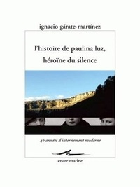 Ignacio Garate-Martinez - L'histoire de Paulina Luz, héroïne du silence.