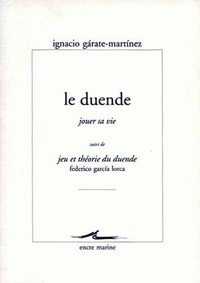 Ignacio Garate Martinez et Federico Garcia Lorca - Le duende, jouer sa vie - Suivi de Jeu et théorie du duende.