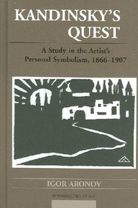 Igor Aronov - Kandinsky's Quest - A Study in the Artist's Personal Symbolism, 1866-1907.