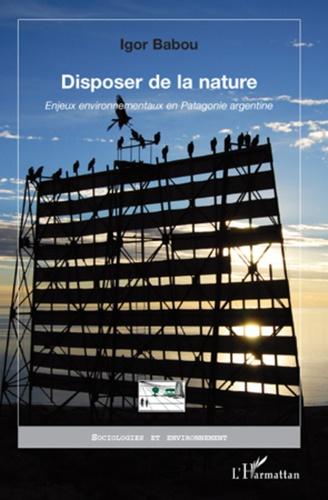 Igor Babou - Disposer de la nature - Enjeux environnementaux en Patagonie argentine.