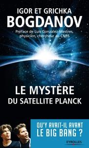 Igor Bogdanov et Grichka Bogdanov - Le mystère du satellite Planck - Qu'y avait-il avant le big bang ?.