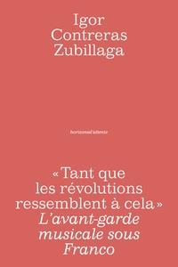 Igor Contreras Zubillaga - Tant que les révolutions ressemblent à cela - L'avant-garde musicale sous Franco.