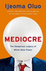 Ijeoma Oluo - Mediocre - The Dangerous Legacy of White Male Power.