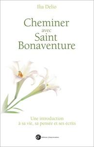 Ilia Delio - Cheminer avec saint Bonaventure - Une introduction à sa vie, sa pensée et ses écrits.