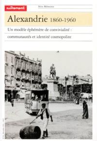 Ilios Yannakakis et  Collectif - Alexandrie 1860-1960 - Un modèle éphémère de convivialité : Communautés et identité cosmopolite.