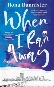 Ilona Bannister - When I Ran Away - An unforgettable debut about love pushed to its outer limits.