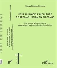 Ilunga Kandolo Kasolwa - Pour un modèle inculturé de réconciliation en RD Congo - Une appropriation chrétienne des pratiques traditionnelles de réconciliation.