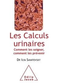 Ilya Savatovsky - Les calculs urinaires - Comment les soigner, comment les prévenir.