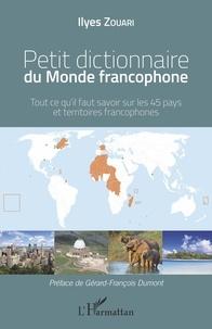 Ilyes Zouari - Petit dictionnaire du monde francophone - Tout ce qu'il faut savoir sur les 45 pays et territoires francophones.