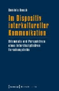 Im Dispositiv interkultureller Kommunikation - Dilemmata und Perspektiven eines interdisziplinären Forschungsfelds.