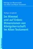 Im Himmel und auf Erden: Dimensionen von Königsherrschaft im Alten Testament.