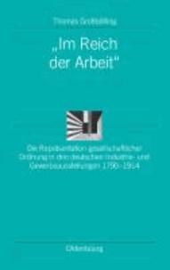 """""""Im Reich der Arbeit"""" - Die Repräsentation gesellschaftlicher Ordnung in den deutschen Industrie- und Gewerbeausstellungen 1790-1914."""