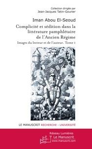 Iman Abou El-Seoud - Complicité et sédition dans la littérature pamphlétaire de l'Ancien Régime - Tome 1.